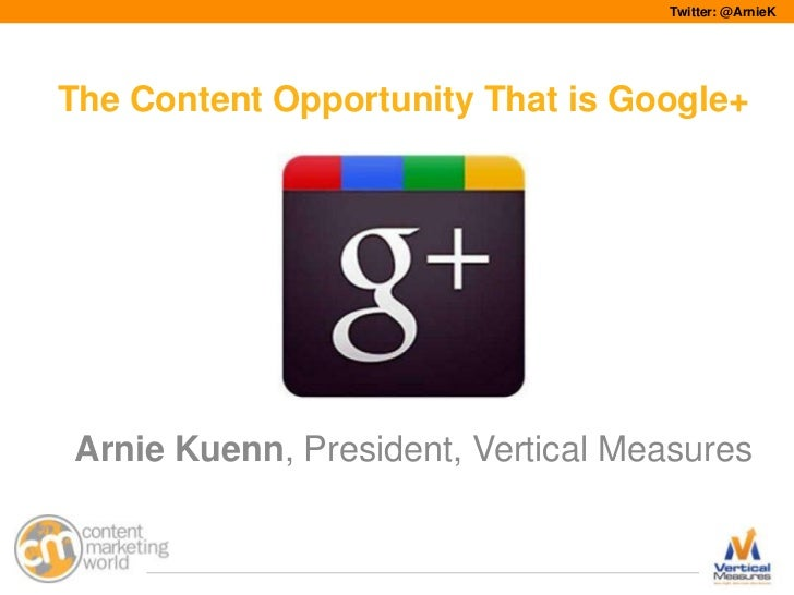 Twitter: @ArnieKThe Content Opportunity That is Google+Arnie Kuenn, President, Vertical Measures                          ...