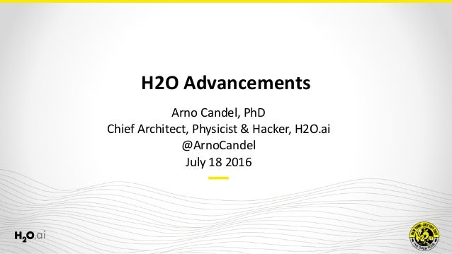 H2O	Advancements Arno	Candel,	PhD	 Chief	Architect,	Physicist	&	Hacker,	H2O.ai	 @ArnoCandel	 July	18	2016