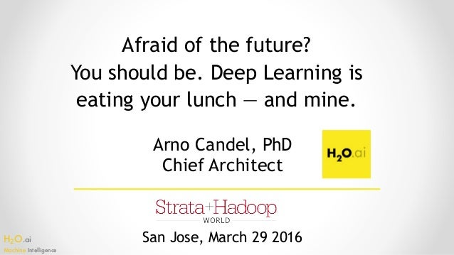 H2O.ai Machine Intelligence Afraid of the future? You should be. Deep Learning is eating your lunch — and mine. San Jos...