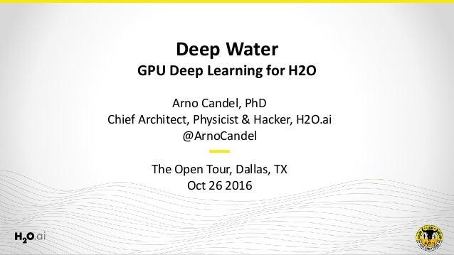 DeepWater GPUDeepLearningforH2O ArnoCandel,PhD ChiefArchitect,Physicist&Hacker,H2O.ai @ArnoCandel  TheOp...