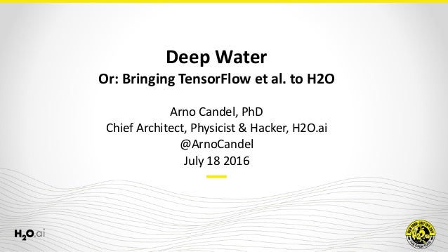 Deep	Water	 Or:	Bringing	TensorFlow	et	al.	to	H2O Arno	Candel,	PhD	 Chief	Architect,	Physicist	&	Hacker,	H2O.ai	 @ArnoCand...