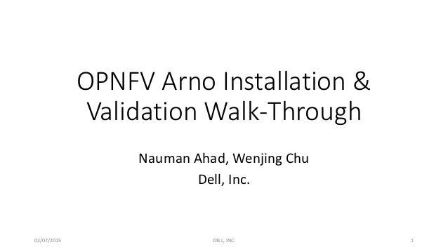 OPNFV Arno Installation & Validation Walk-Through Nauman Ahad, Wenjing Chu Dell, Inc. 02/07/2015 DELL, INC. 1