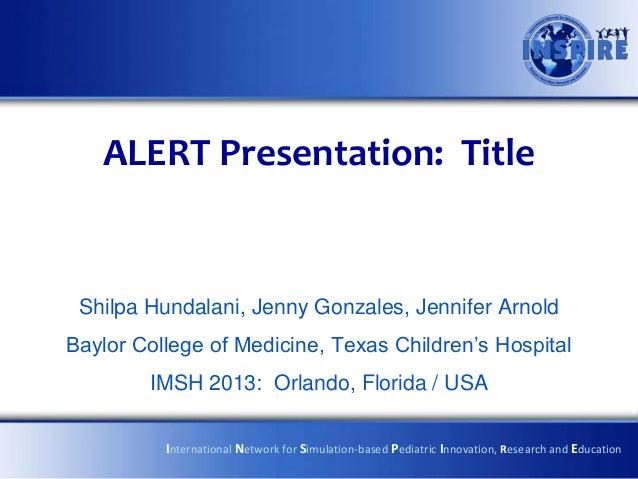 ALERT Presentation: Title Shilpa Hundalani, Jenny Gonzales, Jennifer ArnoldBaylor College of Medicine, Texas Children's Ho...