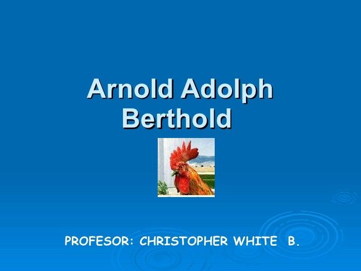 Arnold Adolph Berthold   PROFESOR: CHRISTOPHER WHITE  B.