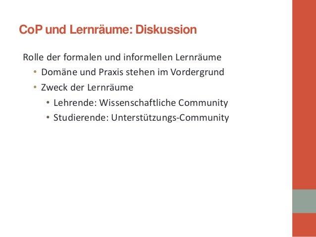 CoP und Lernräume: Diskussion  Rolle der formalen und informellen Lernräume  •  Domäne und Praxis stehen im Vordergrund  •...