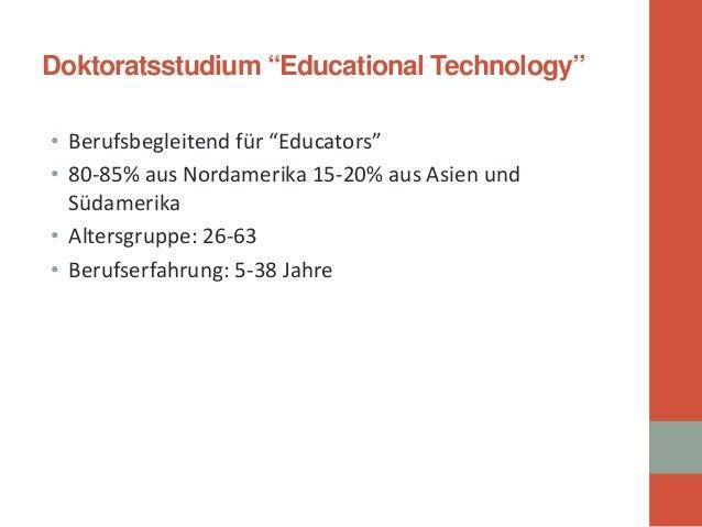 "Doktoratsstudium""Educational Technology""  •  Berufsbegleitend für ""Educators""  •  80-85% aus Nordamerika 15-20% aus Asien ..."