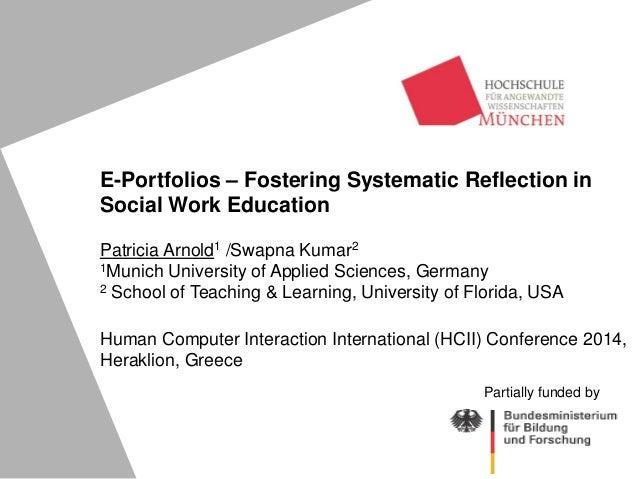 E-Portfolios – Fostering Systematic Reflection in Social Work Education Patricia Arnold1 /Swapna Kumar2 1Munich University...