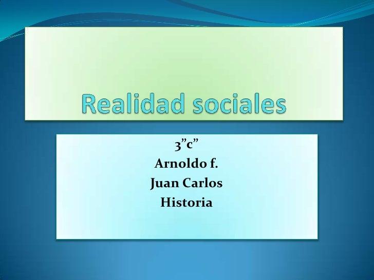 """Realidad sociales <br />3""""c""""<br />Arnoldo f.<br />Juan Carlos<br />Historia<br />"""
