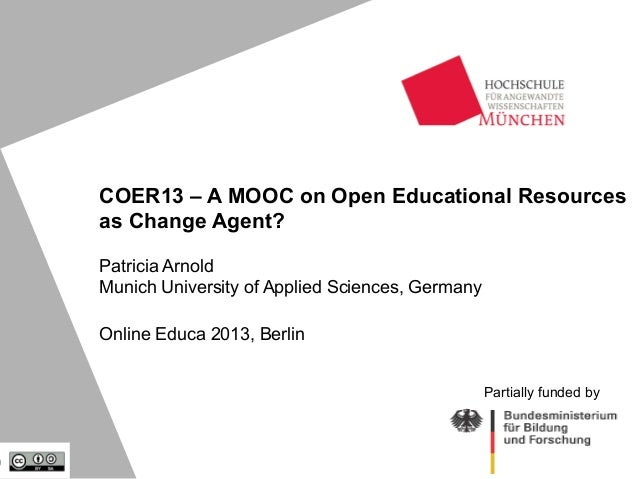 COER13 – A MOOC on Open Educational Resources as Change Agent? Patricia Arnold Munich University of Applied Sciences, Germ...