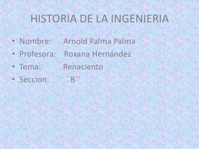 HISTORIA DE LA INGENIERIA•   Nombre: Arnold Palma Palma•   Profesora: Roxana Hernández•   Tema:      Renaciento•   Seccion...