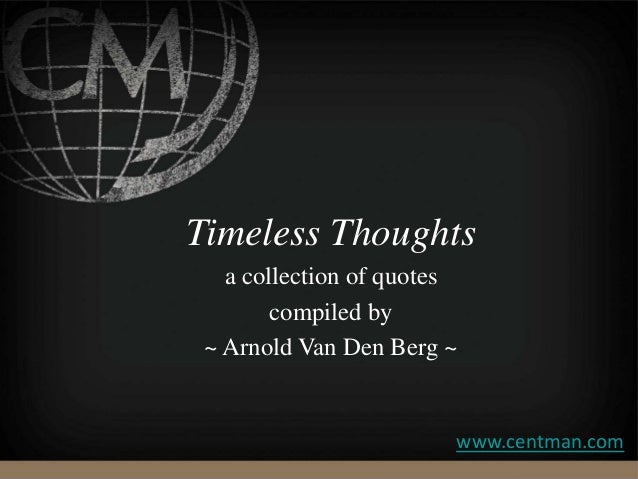 Timeless Thoughts a collection of quotes compiled by ~ Arnold Van Den Berg ~ www.centman.com