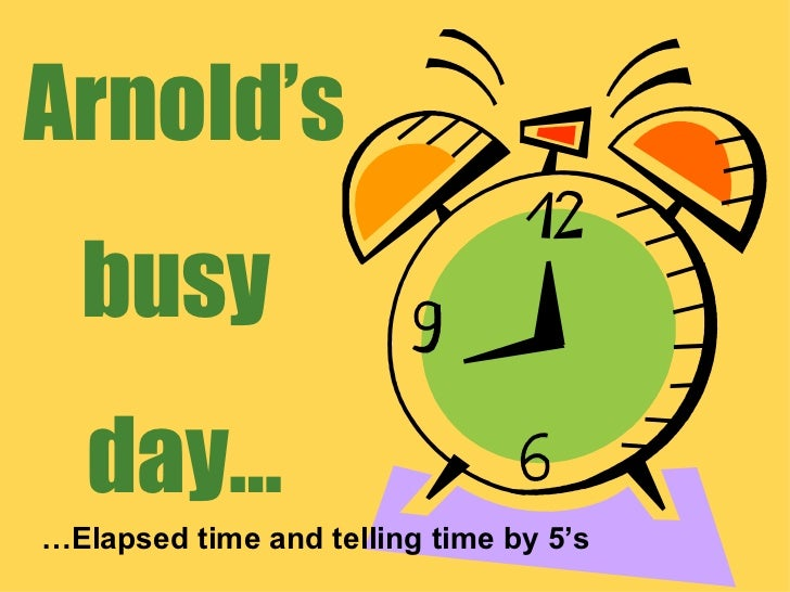Arnold's busy  day… … Elapsed time and telling time by 5's