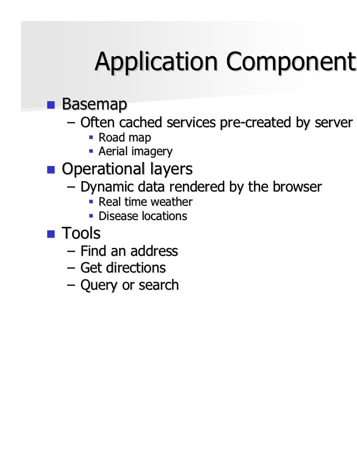 Application ComponentsBasemap– Often cached services pre-created by server      Road map      Aerial imageryOperational la...