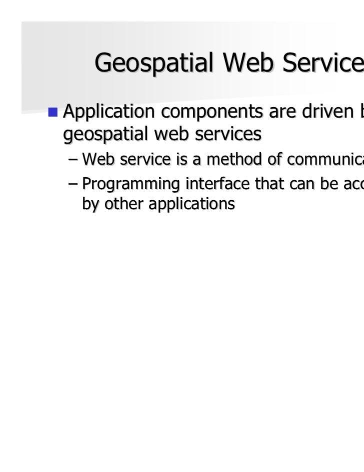 Geospatial Web ServicesApplication components are driven bygeospatial web services– Web service is a method of communicati...