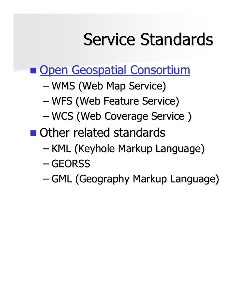 Service StandardsOpen Geospatial Consortium– WMS (Web Map Service)– WFS (Web Feature Service)– WCS (Web Coverage Service )...