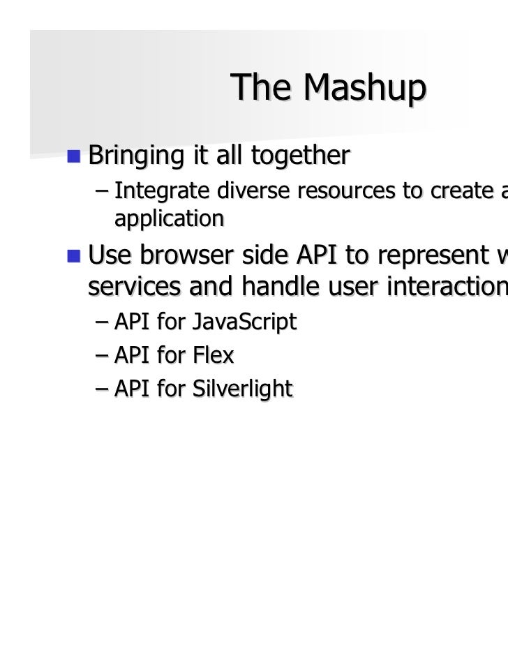 The MashupBringing it all together– Integrate diverse resources to create an  applicationUse browser side API to represent...