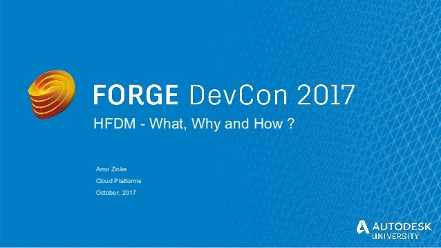 © Autodesk, Inc. 2017 HFDM - What, Why and How ? Arno Zinke Cloud Platforms October, 2017