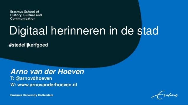 #stedelijkerfgoed Digitaal herinneren in de stad Arno van der Hoeven T: @arnovdhoeven W: www.arnovanderhoeven.nl