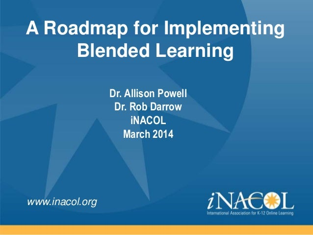 www.inacol.org A Roadmap for Implementing Blended Learning Dr. Allison Powell Dr. Rob Darrow iNACOL March 2014