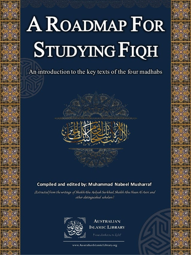 A ROADMAP FOR STUDYING FIQH An introduction to the key texts of the four madhabs Compiled and edited by: Muhammad Nabeel M...