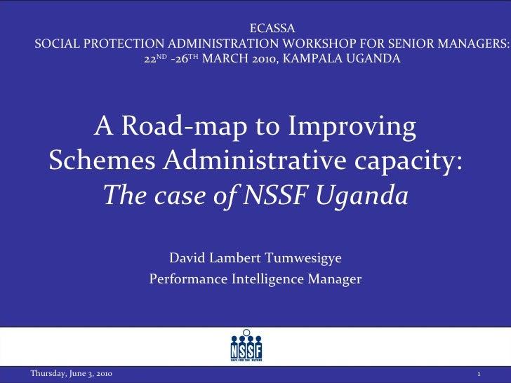 A Road-map to Improving Schemes Administrative capacity: The case of NSSF Uganda David Lambert Tumwesigye Performance Inte...