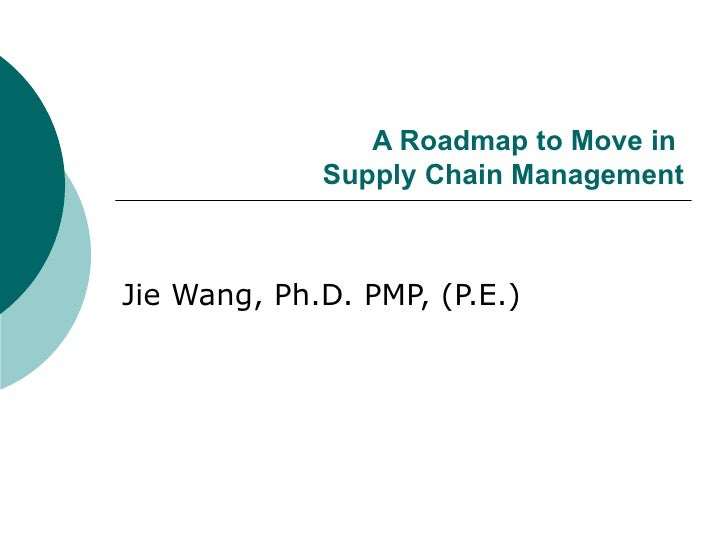 A Roadmap to Move in  Supply Chain Management Jie Wang, Ph.D. PMP, (P.E.)