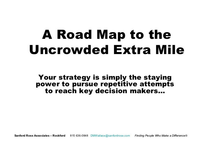 A Road Map to the Uncrowded Extra Mile Your strategy is simply the staying power to pursue repetitive attempts to reach ke...