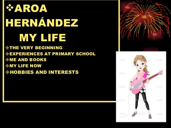 <ul><li>AROA HERNÁNDEZ   MY LIFE  THE VERY BEGINNING  EXPERIENCES AT PRIMARY SCHOOL  ME AND BOOKS  MY LIFE NOW  HOBBI...
