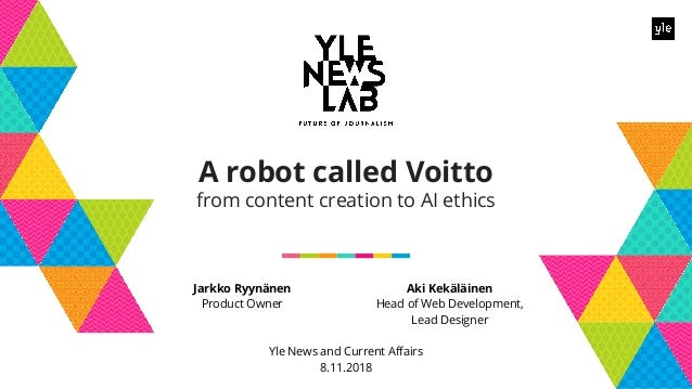 Jarkko Ryynänen Product Owner A robot called Voitto from content creation to AI ethics Aki Kekäläinen Head of Web Developm...