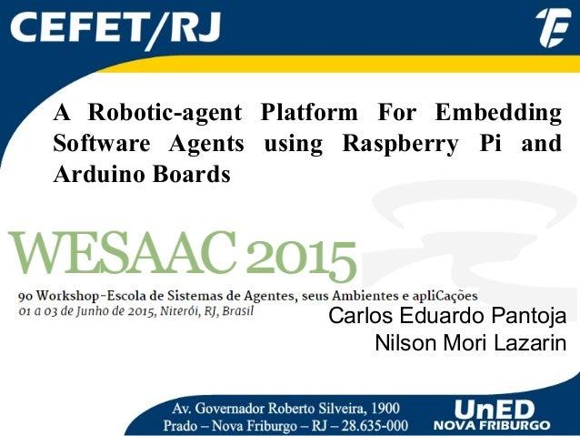 A Robotic-agent Platform For Embedding Software Agents using Raspberry Pi and Arduino Boards Carlos Eduardo Pantoja Nilson...
