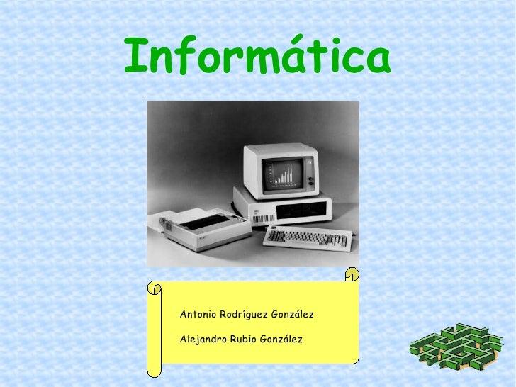 Informática Antonio Rodríguez González Alejandro Rubio González