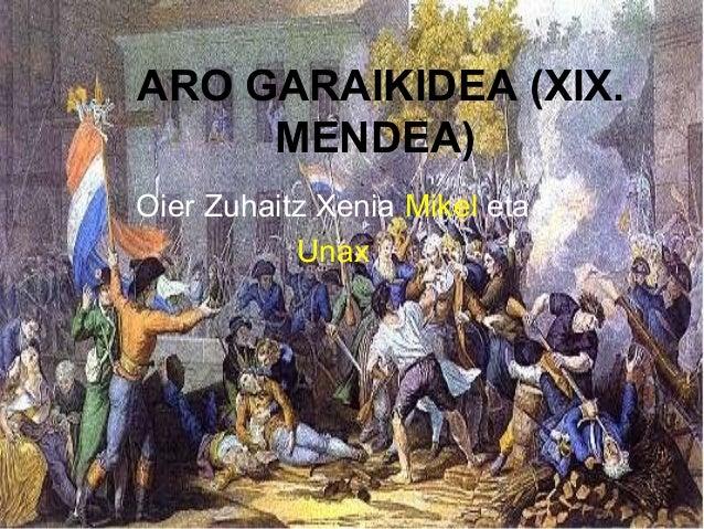 ARO GARAIKIDEA (XIX. MENDEA) Oier Zuhaitz Xenia Mikel eta Unax