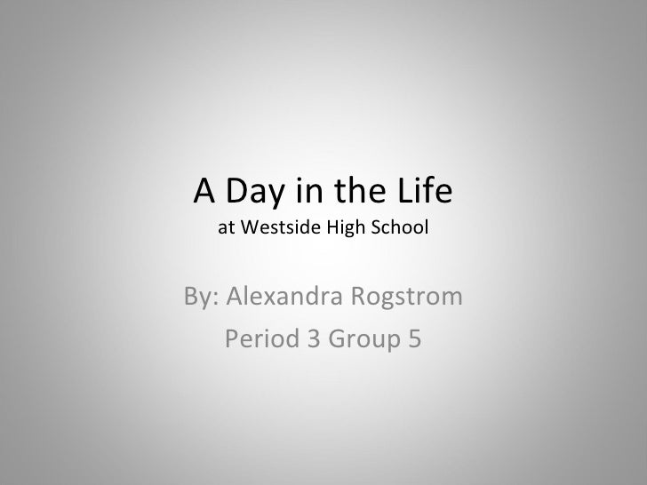 A Day in the Life at Westside High School By: Alexandra Rogstrom Period 3 Group 5