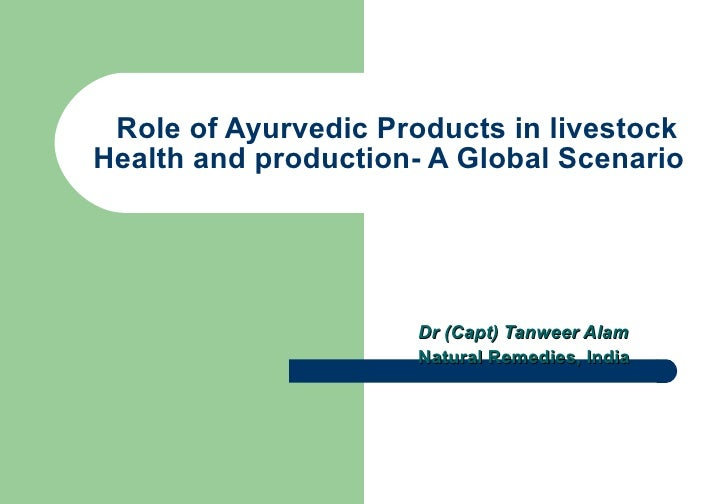 Role of Ayurvedic Products in livestock Health and production- A Global Scenario  Dr (Capt) Tanweer Alam Natural Remedies,...