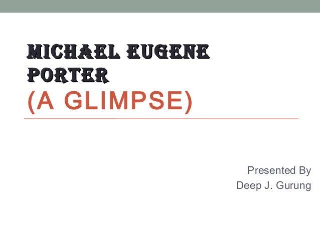 MICHAEL EUGENEMICHAEL EUGENEPORTERPORTER(A GLIMPSE)Presented ByDeep J. Gurung