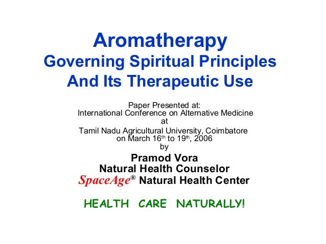 Aromatherapy Governing Spiritual Principles And Its Therapeutic Use Paper Presented at: International Conference on Altern...