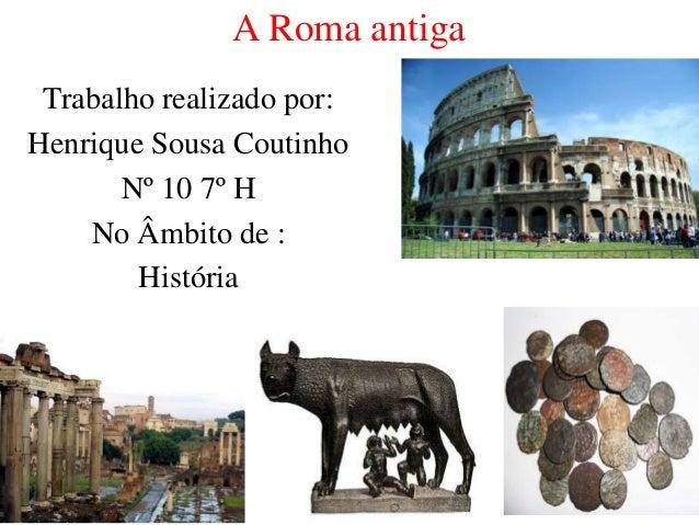 A Roma antiga Trabalho realizado por: Henrique Sousa Coutinho Nº 10 7º H No Âmbito de : História