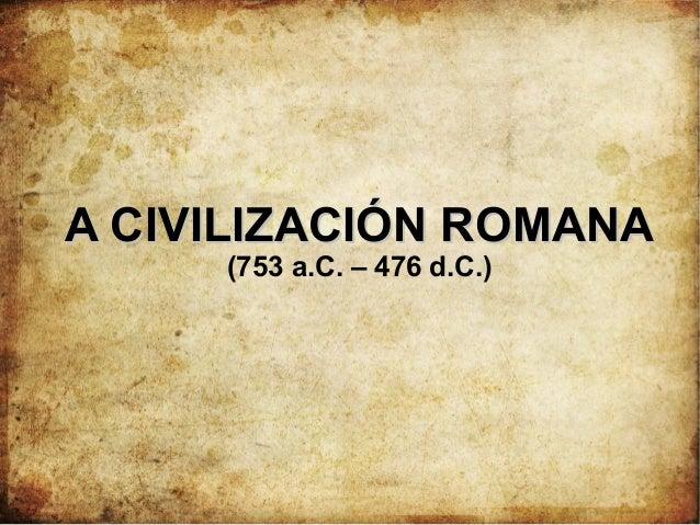 A CIVILIZACIÓN ROMANAA CIVILIZACIÓN ROMANA (753 a.C. – 476 d.C.)