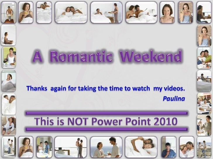 A  Romantic  Weekend<br />Thanks  again for taking the time to watch  my videos.<br />Paulina<br />This is NOT Power Point...