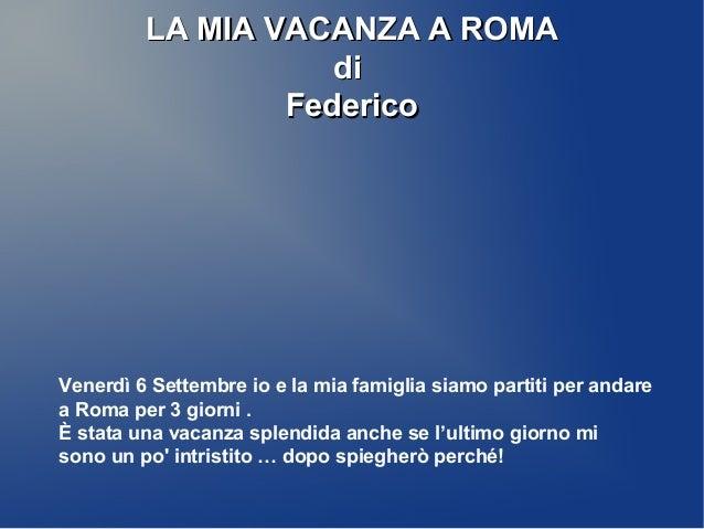 LA MIA VACANZA A ROMALA MIA VACANZA A ROMA didi FedericoFederico Venerdì 6 Settembre io e la mia famiglia siamo partiti pe...