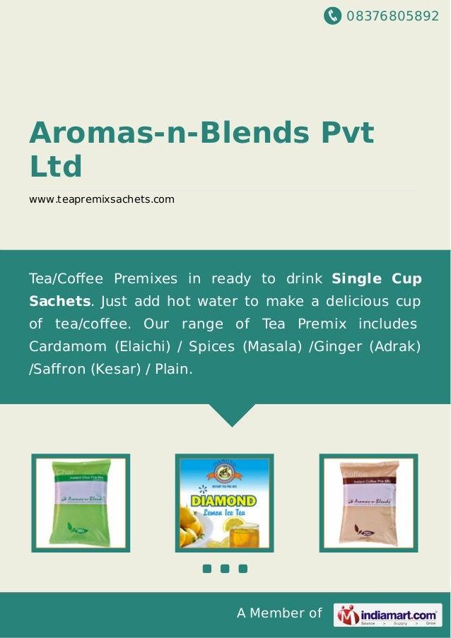 08376805892 A Member of Aromas-n-Blends Pvt Ltd www.teapremixsachets.com Tea/Coffee Premixes in ready to drink Single Cup S...