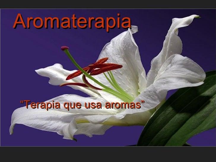 "Aromaterapia <ul><li>"" Terapia que usa aromas"" </li></ul>"