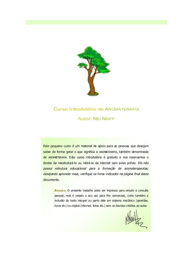 Curso Introdutório de AROMATERAPIA Autor: NEI NAIFF Este pequeno curso é um material de apoio para as pessoas que desejam ...