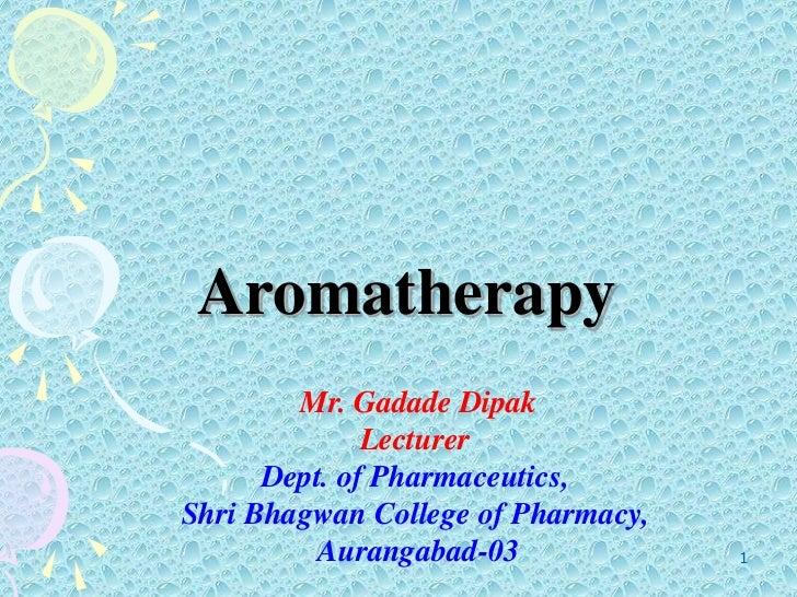 1<br />Aromatherapy<br /> Mr. Gadade Dipak <br />Lecturer<br />Dept. of Pharmaceutics,<br />Shri Bhagwan College of Pharma...