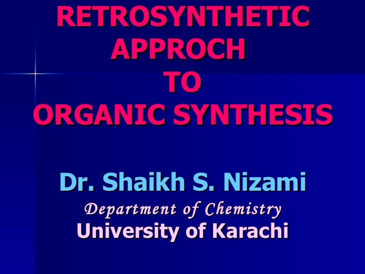 RETROSYNTHETIC APPROCH   TO ORGANIC SYNTHESIS Dr. Shaikh S. Nizami Department of Chemistry University of Karachi