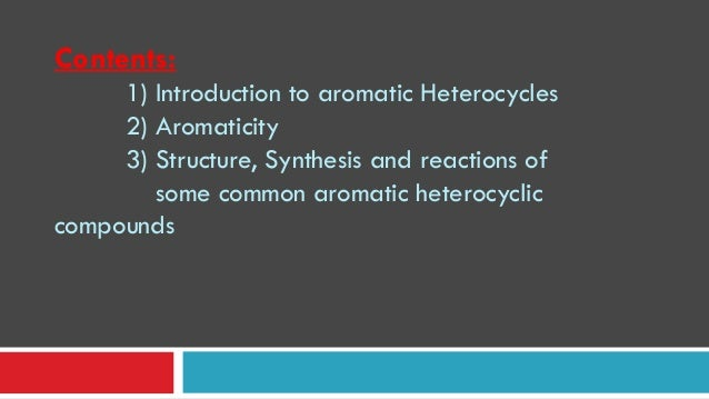 Contents: 1) Introduction to aromatic Heterocycles 2) Aromaticity 3) Structure, Synthesis and reactions of some common aro...