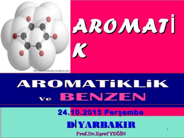 AROMAT İ K B İ LE Şİ KLER 24.10.2013 Per ş embe  Dİ YARBAKIR Prof.Dr.Eşref YEĞİN  1