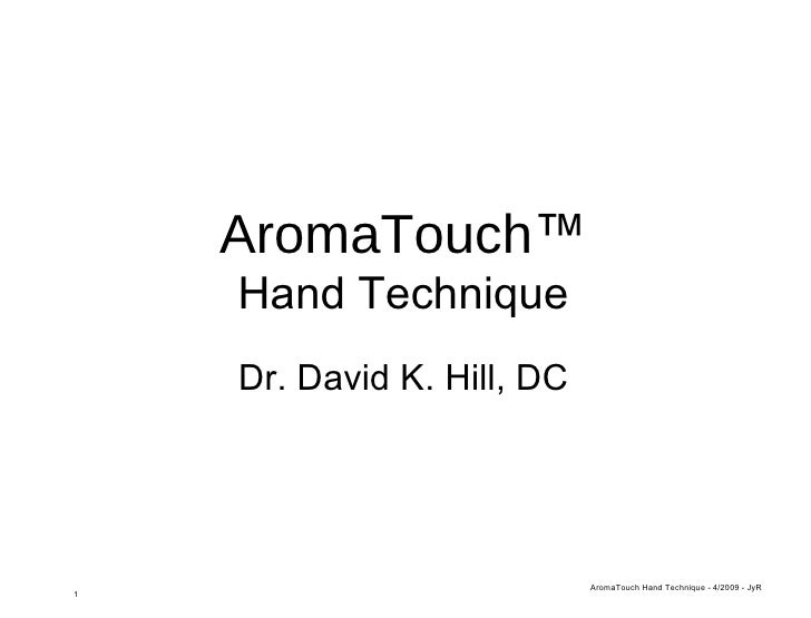 AromaTouch ™ Hand Technique <ul><li>Dr. David K. Hill, DC </li></ul>AromaTouch Hand Technique - 4/2009 - JyR 1