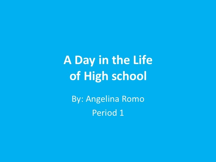 A Day in the Life of High school By: Angelina Romo      Period 1