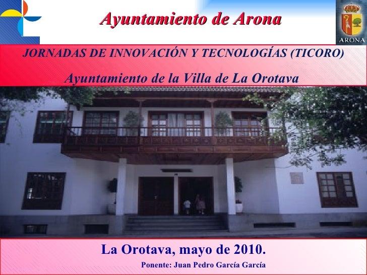 JORNADAS DE INNOVACIÓN Y TECNOLOGÍAS (TICORO) Ayuntamiento de la Villa de La Orotava  La Orotava, mayo de 2010. Ponente: J...